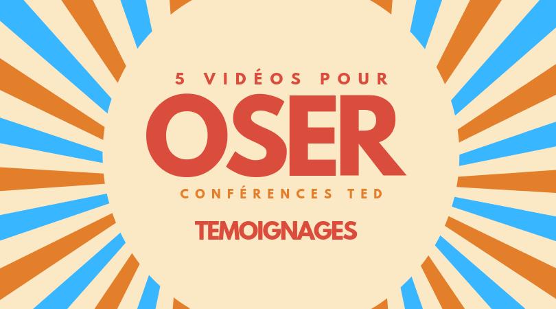 5 videos pour OSER